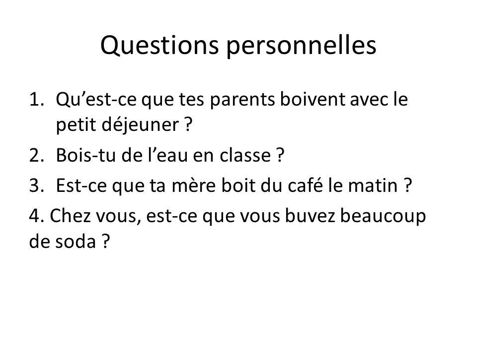 Questions personnelles 1.Quest-ce que tes parents boivent avec le petit déjeuner ? 2.Bois-tu de leau en classe ? 3.Est-ce que ta mère boit du café le