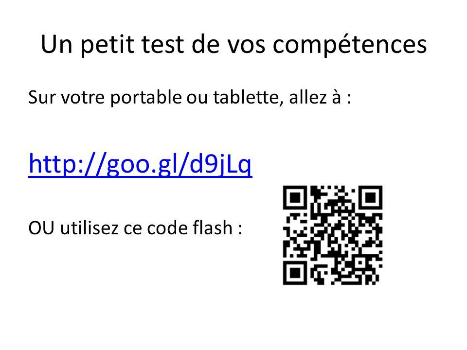 Un petit test de vos compétences Sur votre portable ou tablette, allez à : http://goo.gl/d9jLq OU utilisez ce code flash :
