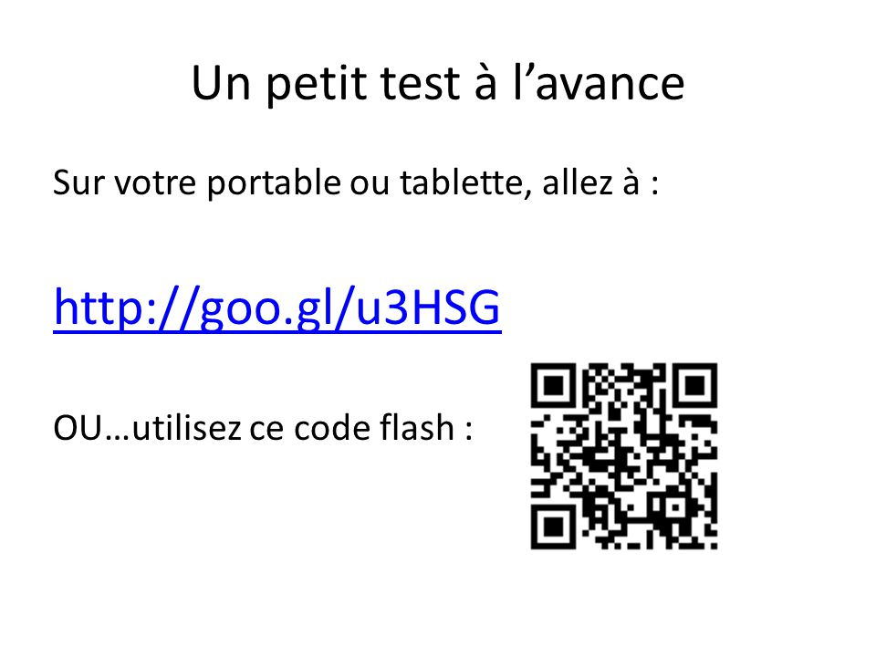 Un petit test à lavance Sur votre portable ou tablette, allez à : http://goo.gl/u3HSG OU…utilisez ce code flash :