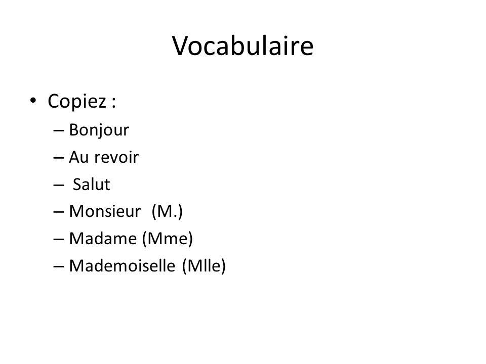 Vocabulaire Copiez : – Bonjour – Au revoir – Salut – Monsieur (M.) – Madame (Mme) – Mademoiselle (Mlle)