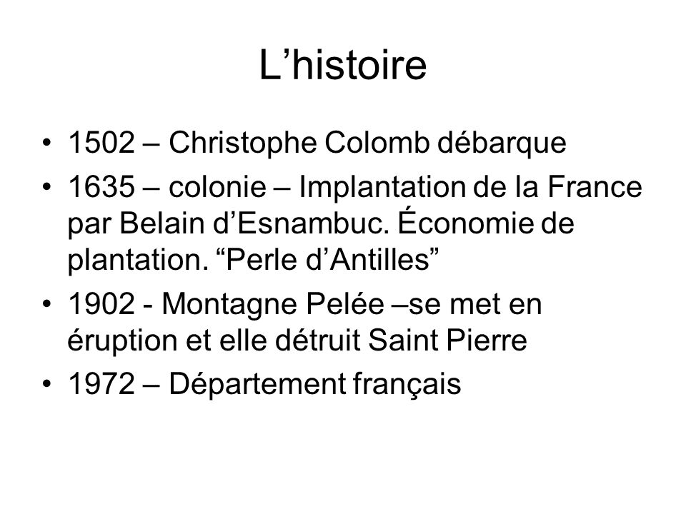 Lhistoire 1502 – Christophe Colomb débarque 1635 – colonie – Implantation de la France par Belain dEsnambuc. Économie de plantation. Perle dAntilles 1