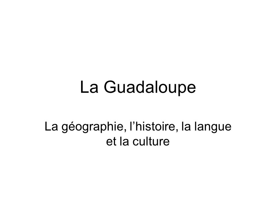 La Guadaloupe La géographie, lhistoire, la langue et la culture