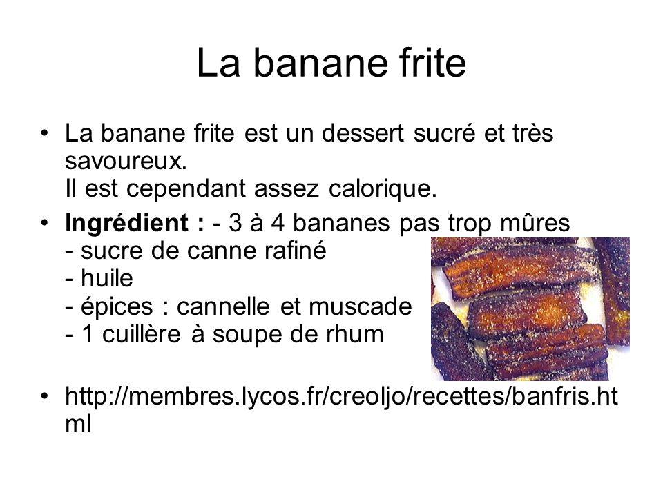 La banane frite La banane frite est un dessert sucré et très savoureux. Il est cependant assez calorique. Ingrédient : - 3 à 4 bananes pas trop mûres