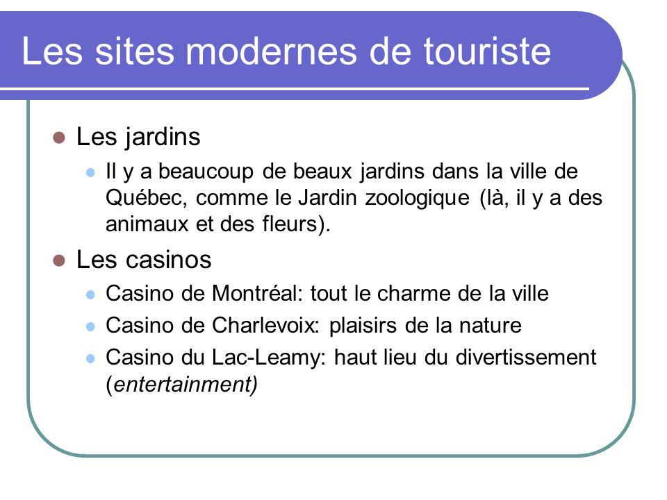 Les sites modernes de touriste Les jardins Il y a beaucoup de beaux jardins dans la ville de Québec, comme le Jardin zoologique (là, il y a des animaux et des fleurs).