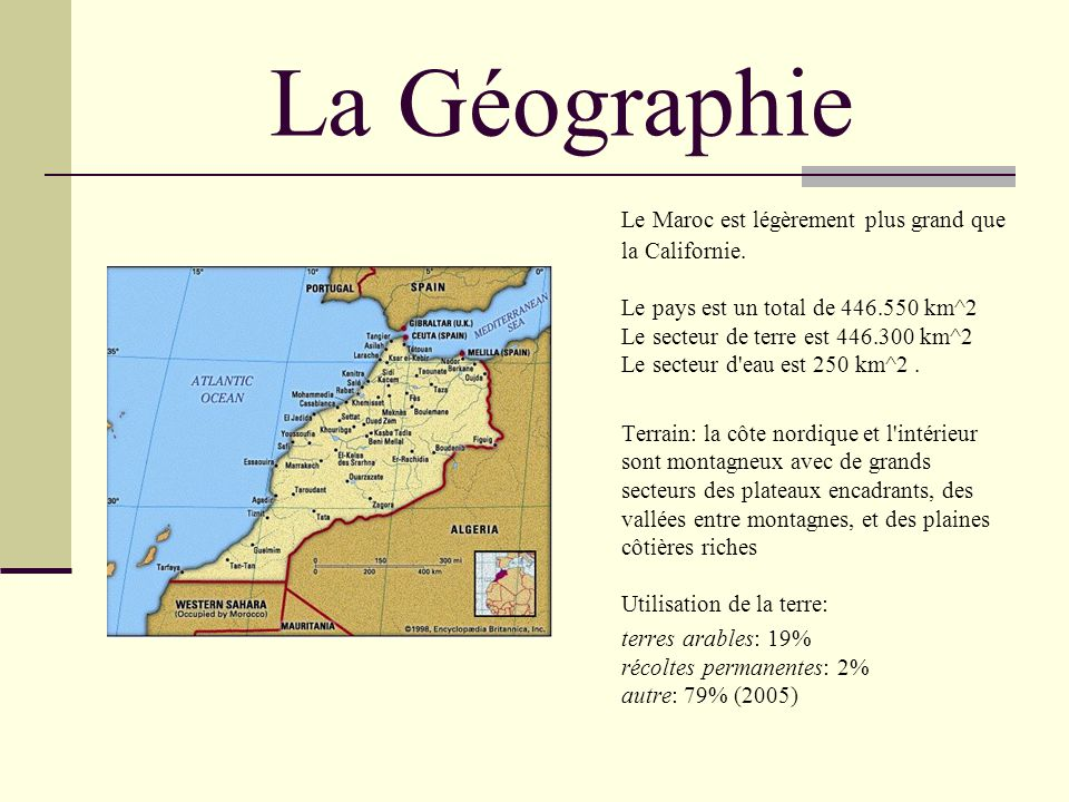 La Géographie Le Maroc est légèrement plus grand que la Californie. Le pays est un total de 446.550 km^2 Le secteur de terre est 446.300 km^2 Le secte