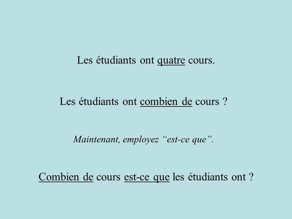 Maintenant, employez est-ce que. Les étudiants ont quatre cours. Combien de cours est-ce que les étudiants ont ? Les étudiants ont combien de cours ?