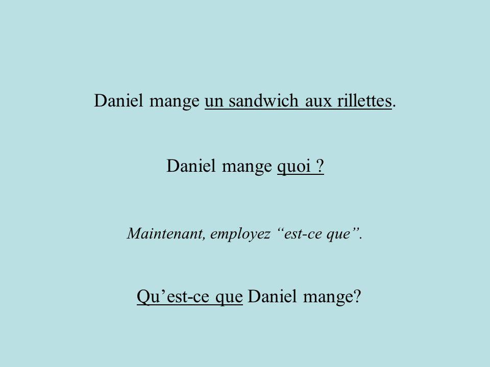 Maintenant, employez est-ce que. Daniel mange un sandwich aux rillettes. Quest-ce que Daniel mange? Daniel mange quoi ?