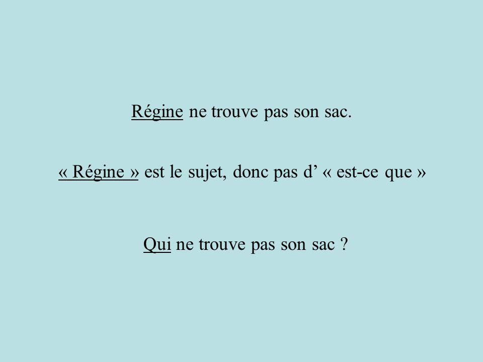 « Régine » est le sujet, donc pas d « est-ce que » Régine ne trouve pas son sac. Qui ne trouve pas son sac ?