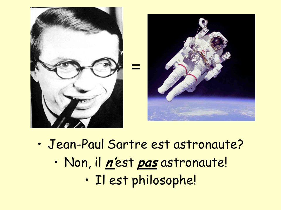 Jean-Paul Sartre est astronaute? Non, il nest pas astronaute! Il est philosophe! =