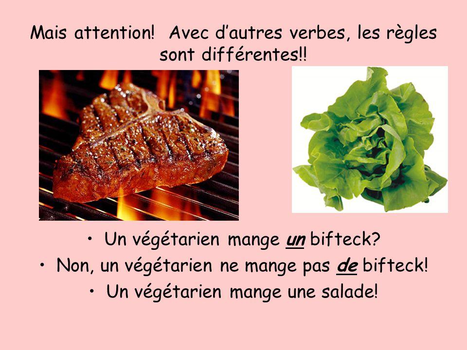 Mais attention! Avec dautres verbes, les règles sont différentes!! Un végétarien mange un bifteck? Non, un végétarien ne mange pas de bifteck! Un végé