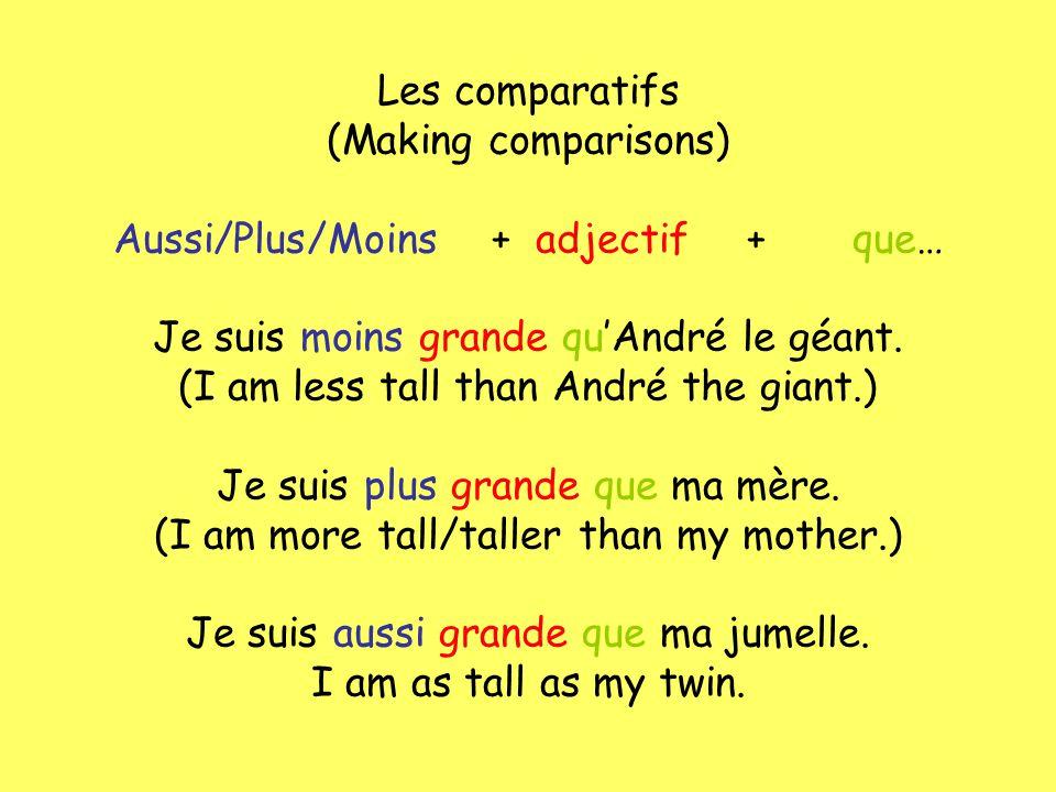 Les comparatifs (Making comparisons) Aussi/Plus/Moins +adjectif+que… Je suis moins grande quAndré le géant. (I am less tall than André the giant.) Je