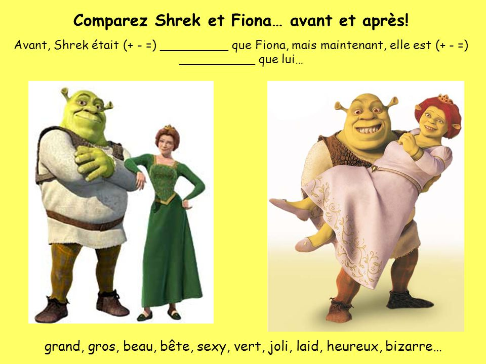 Comparez Shrek et Fiona… avant et après! Avant, Shrek était (+ - =) _________ que Fiona, mais maintenant, elle est (+ - =) __________ que lui… grand,