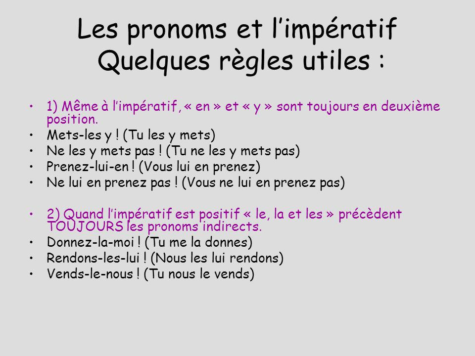 Les pronoms et limpératif Quelques règles utiles : 1) Même à limpératif, « en » et « y » sont toujours en deuxième position. Mets-les y ! (Tu les y me