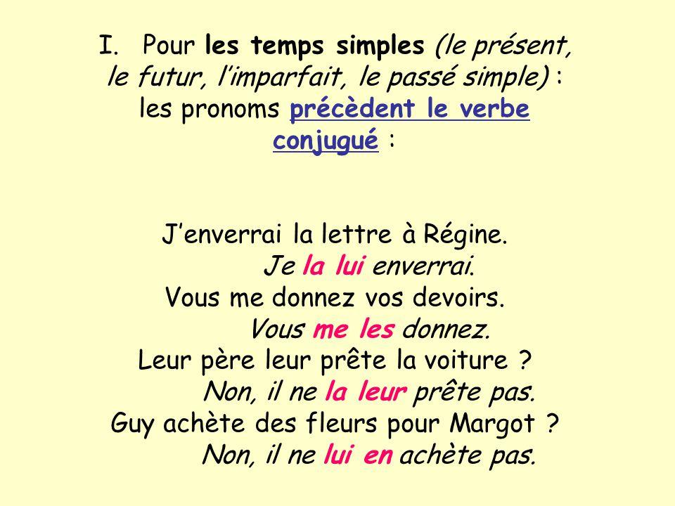 I. Pour les temps simples (le présent, le futur, limparfait, le passé simple) : les pronoms précèdent le verbe conjugué : Jenverrai la lettre à Régine