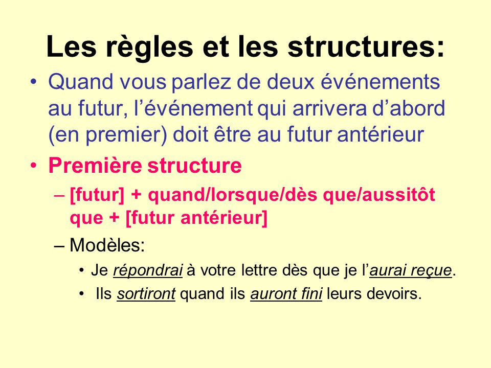 Les règles et les structures: Quand vous parlez de deux événements au futur, lévénement qui arrivera dabord (en premier) doit être au futur antérieur Première structure –[futur] + quand/lorsque/dès que/aussitôt que + [futur antérieur] –Modèles: Je répondrai à votre lettre dès que je laurai reçue.