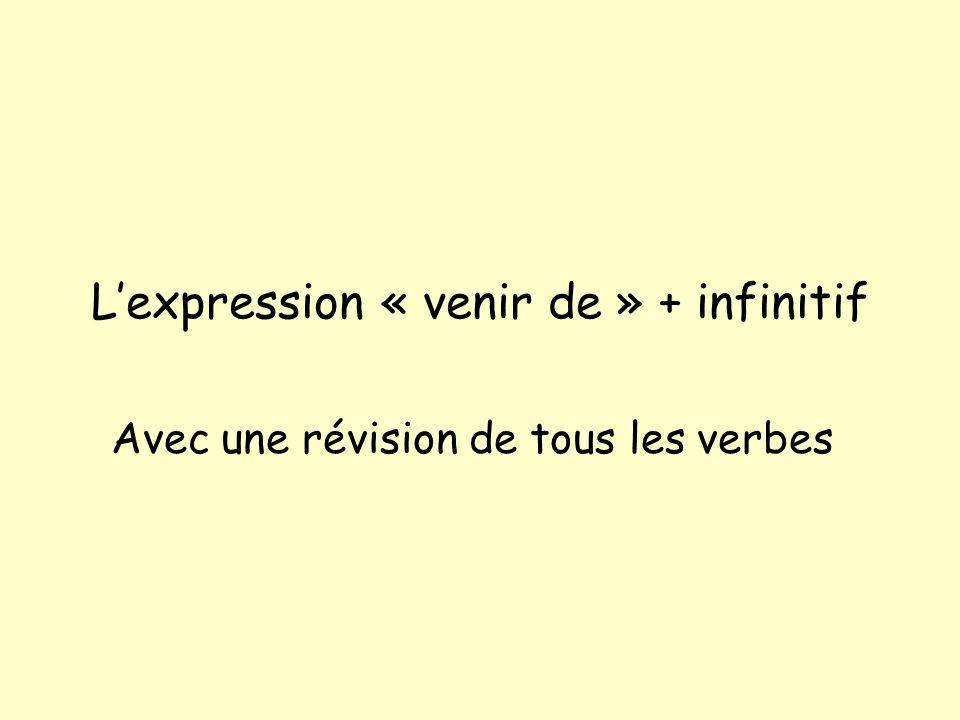 Lexpression « venir de » + infinitif Avec une révision de tous les verbes