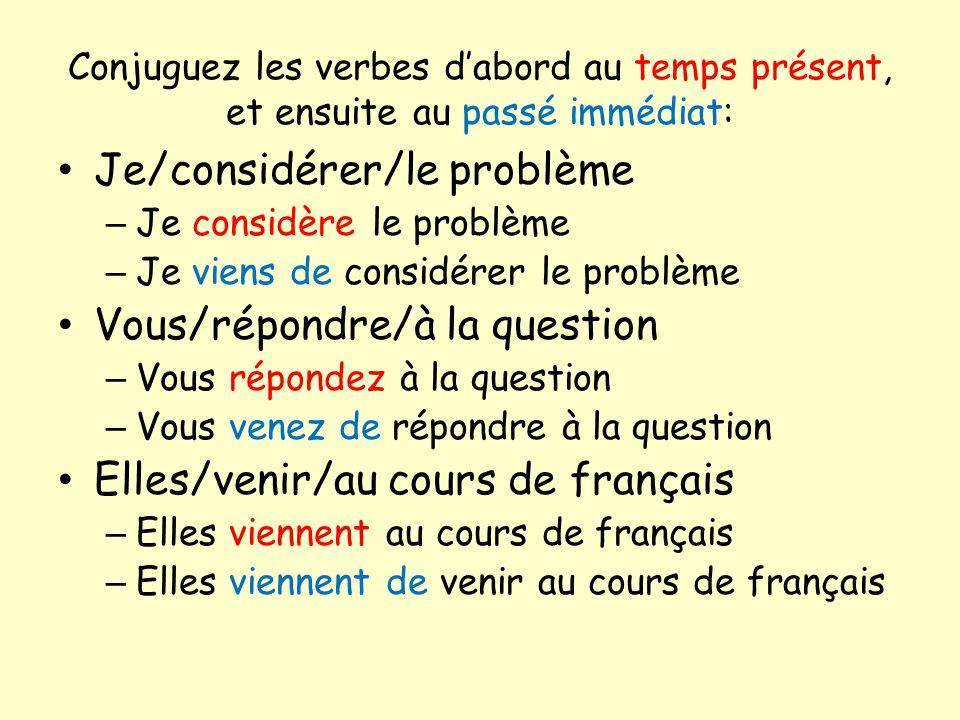 Conjuguez les verbes dabord au temps présent, et ensuite au passé immédiat: Je/considérer/le problème – Je considère le problème – Je viens de considérer le problème Vous/répondre/à la question – Vous répondez à la question – Vous venez de répondre à la question Elles/venir/au cours de français – Elles viennent au cours de français – Elles viennent de venir au cours de français