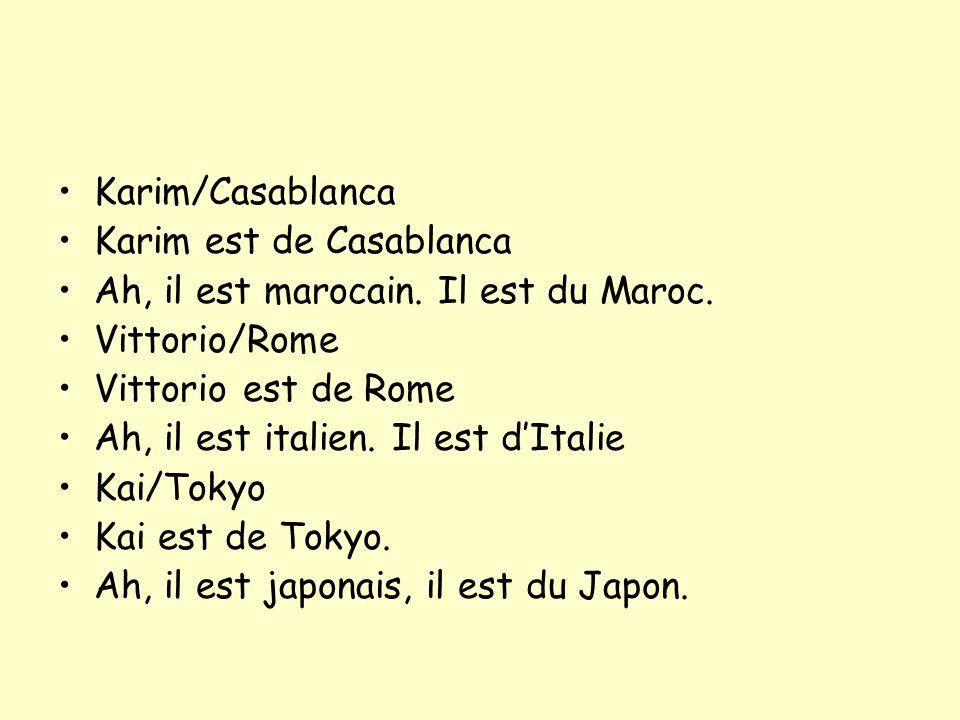 Karim/Casablanca Karim est de Casablanca Ah, il est marocain. Il est du Maroc. Vittorio/Rome Vittorio est de Rome Ah, il est italien. Il est dItalie K