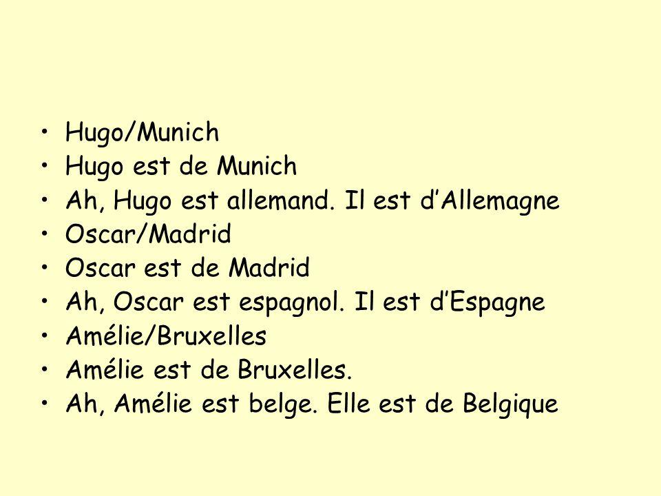 Hugo/Munich Hugo est de Munich Ah, Hugo est allemand. Il est dAllemagne Oscar/Madrid Oscar est de Madrid Ah, Oscar est espagnol. Il est dEspagne Améli