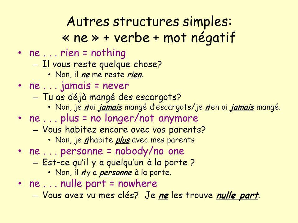 Autres structures simples: « ne » + verbe + mot négatif ne... rien = nothing – Il vous reste quelque chose? Non, il ne me reste rien. ne... jamais = n