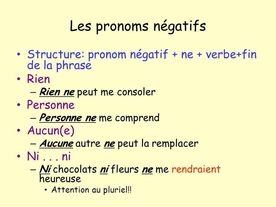 Les pronoms négatifs Structure: pronom négatif + ne + verbe+fin de la phrase Rien – Rien ne peut me consoler Personne – Personne ne me comprend Aucun(