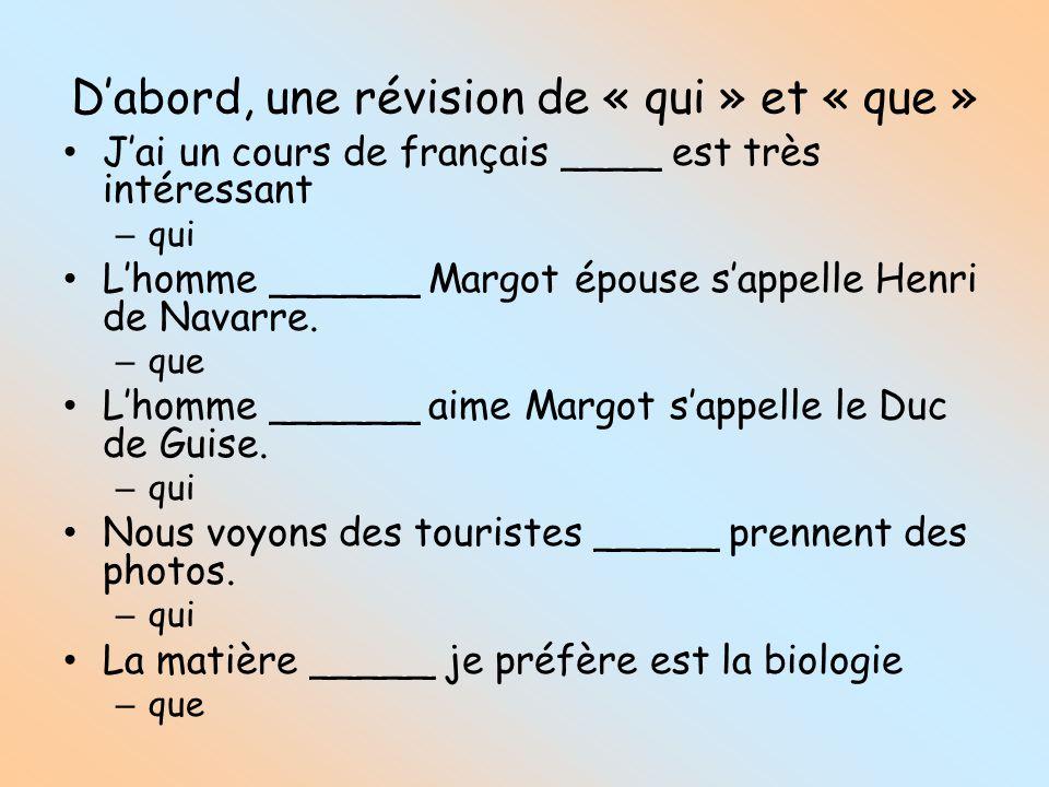 Dabord, une révision de « qui » et « que » Jai un cours de français ____ est très intéressant – qui Lhomme ______ Margot épouse sappelle Henri de Navarre.