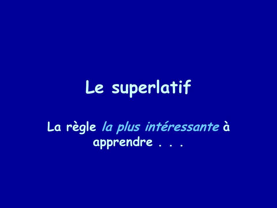 Le superlatif La règle la plus intéressante à apprendre...
