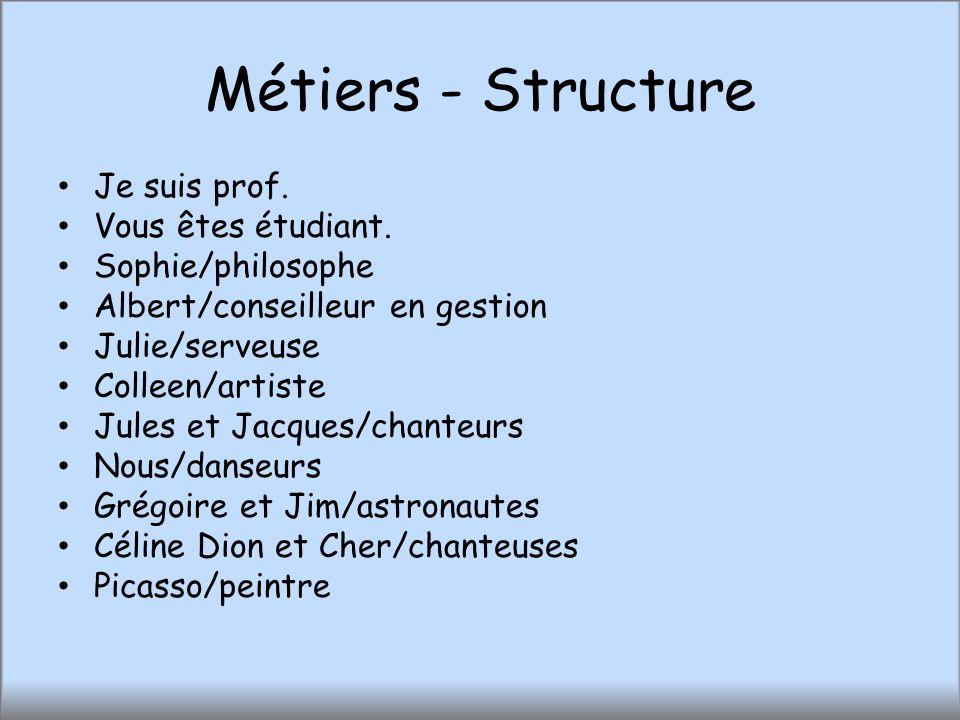 Métiers - Structure Je suis prof. Vous êtes étudiant. Sophie/philosophe Albert/conseilleur en gestion Julie/serveuse Colleen/artiste Jules et Jacques/