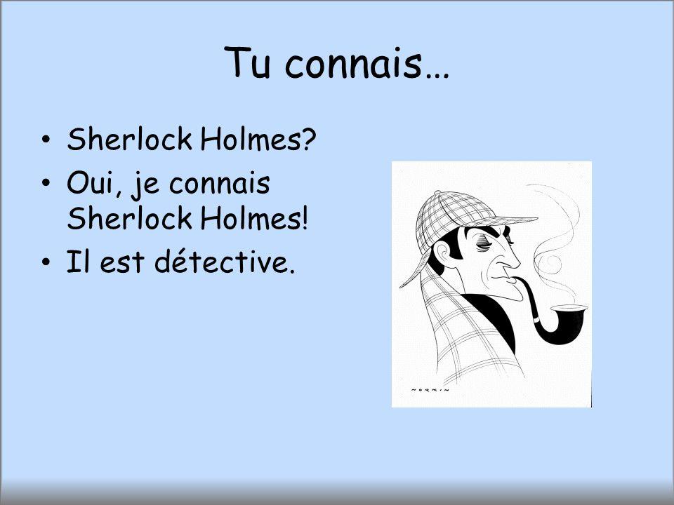Tu connais… Sherlock Holmes? Oui, je connais Sherlock Holmes! Il est détective.