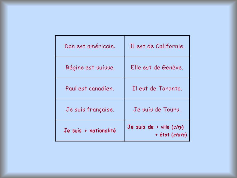 Dan est américain.Il est de Californie. Régine est suisse.Elle est de Genève. Paul est canadien.Il est de Toronto. Je suis française.Je suis de Tours.