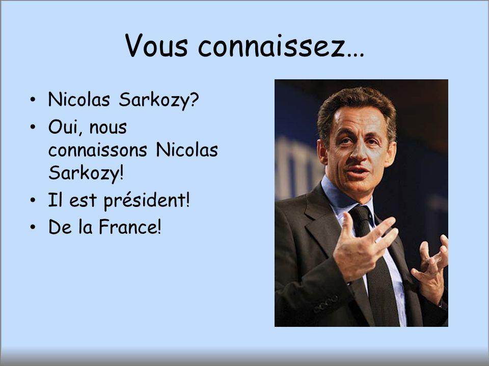 Vous connaissez… Nicolas Sarkozy? Oui, nous connaissons Nicolas Sarkozy! Il est président! De la France!