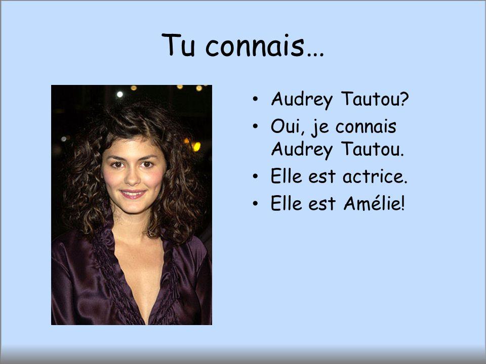 Tu connais… Audrey Tautou? Oui, je connais Audrey Tautou. Elle est actrice. Elle est Amélie!