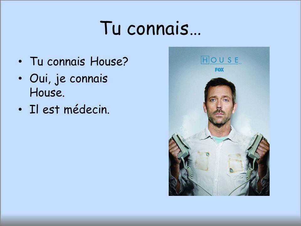 Tu connais… Tu connais House? Oui, je connais House. Il est médecin.
