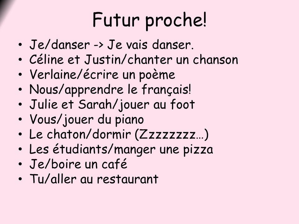 Futur proche! Je/danser -> Je vais danser. Céline et Justin/chanter un chanson Verlaine/écrire un poème Nous/apprendre le français! Julie et Sarah/jou