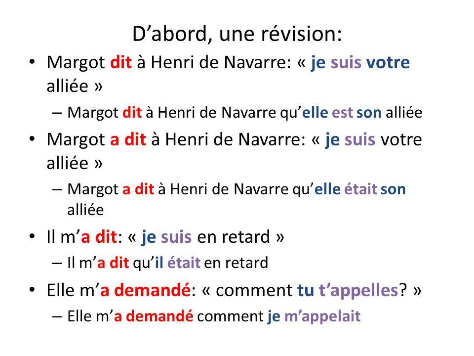 Dabord, une révision: Margot dit à Henri de Navarre: « je suis votre alliée » – Margot dit à Henri de Navarre quelle est son alliée Margot a dit à Henri de Navarre: « je suis votre alliée » – Margot a dit à Henri de Navarre quelle était son alliée Il ma dit: « je suis en retard » – Il ma dit quil était en retard Elle ma demandé: « comment tu tappelles.
