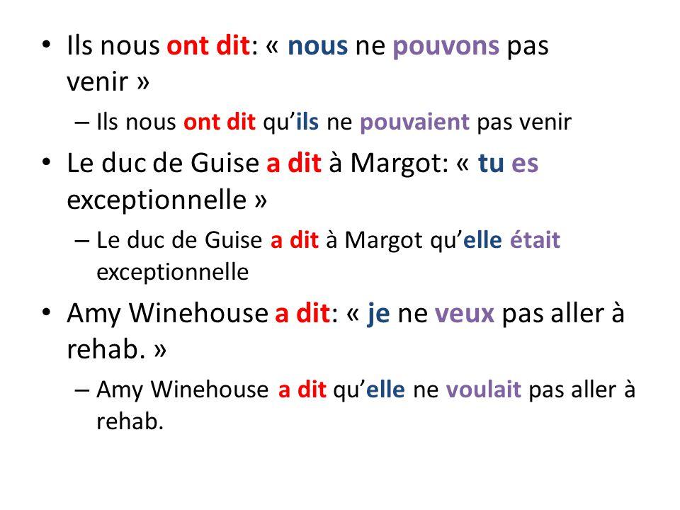 Ils nous ont dit: « nous ne pouvons pas venir » – Ils nous ont dit quils ne pouvaient pas venir Le duc de Guise a dit à Margot: « tu es exceptionnelle » – Le duc de Guise a dit à Margot quelle était exceptionnelle Amy Winehouse a dit: « je ne veux pas aller à rehab.