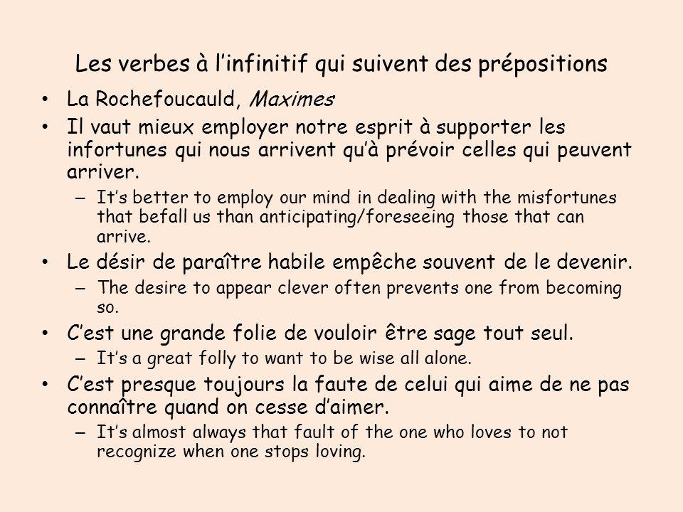 Les verbes à linfinitif qui suivent des prépositions La Rochefoucauld, Maximes Il vaut mieux employer notre esprit à supporter les infortunes qui nous arrivent quà prévoir celles qui peuvent arriver.