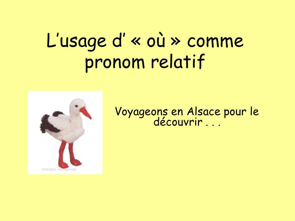 Lusage d « où » comme pronom relatif Voyageons en Alsace pour le découvrir...