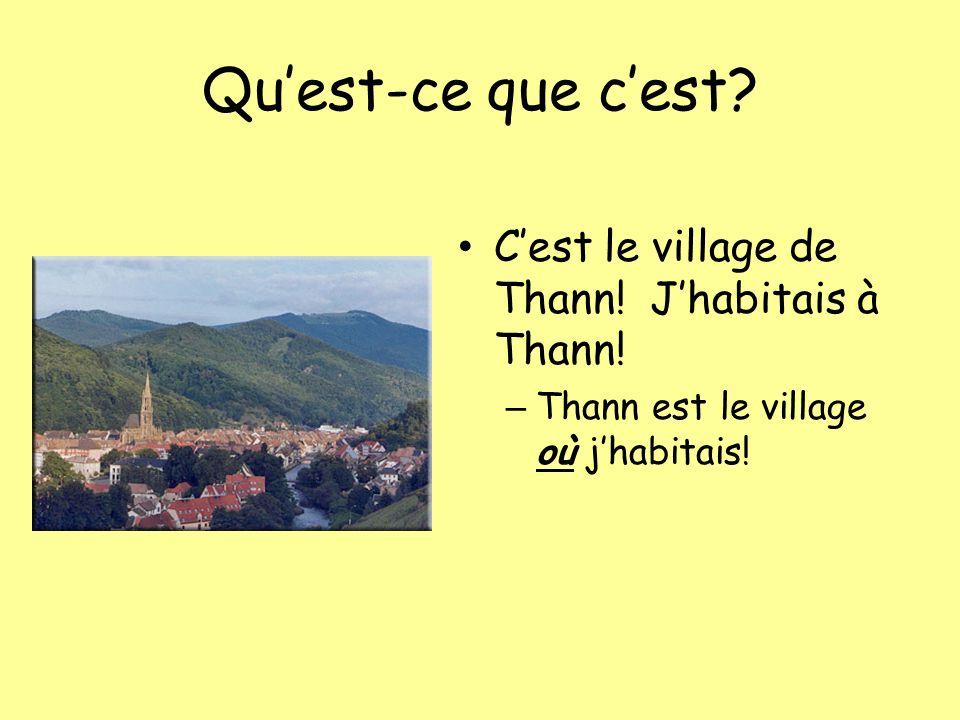 Quest-ce que cest? Cest le village de Thann! Jhabitais à Thann! – Thann est le village où jhabitais!