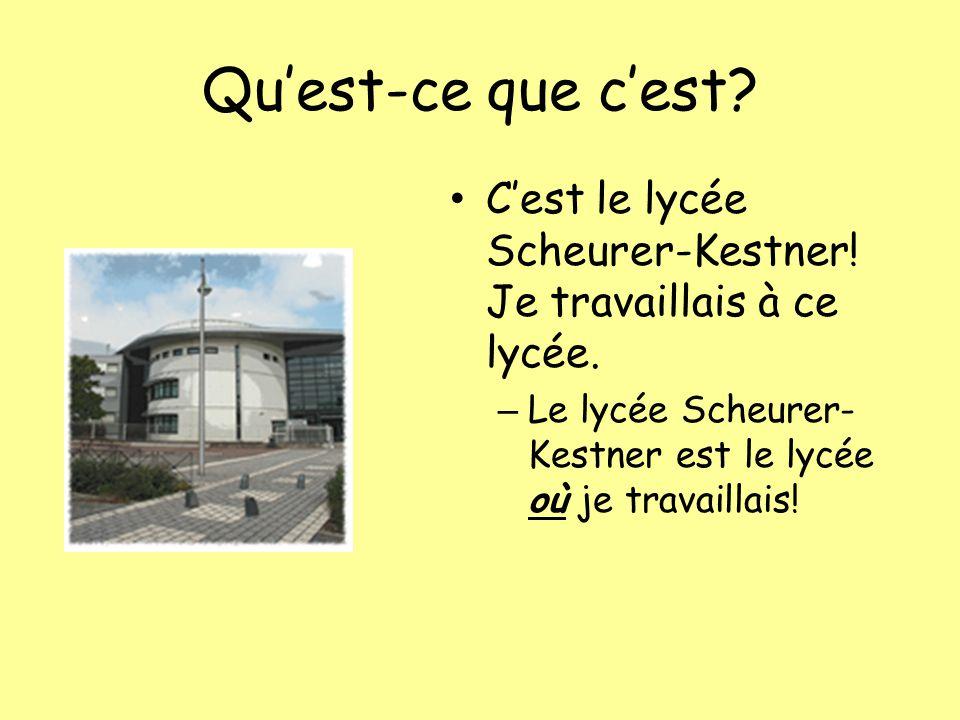 Quest-ce que cest? Cest le lycée Scheurer-Kestner! Je travaillais à ce lycée. – Le lycée Scheurer- Kestner est le lycée où je travaillais!