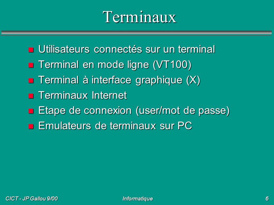 CICT - JP Gallou 9/00 Informatique7 Serveurs multi-utilisateurs n Plusieurs utilisateurs connectés simultanément, depuis un terminal n Cas d Unix, utilisateur particulier: root n Chacun a son espace disque, ses fichiers, peut éventuellement voir les fichiers des autres n Ressources (CPU, mémoire, etc.) partagées entre tous n Espace disque partagé entre plusieurs serveurs, ou avec stations de travail (NFS, lecteur réseau)