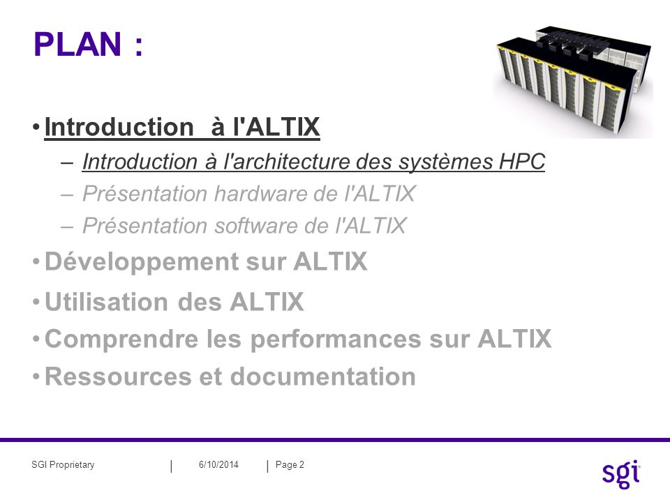 || 6/10/2014Page 23SGI Proprietary PLAN : Introduction à l ALTIX –Introduction à l architecture des systèmes HPC –Présentation hardware de l ALTIX –Présentation software de l ALTIX Développement sur ALTIX Utilisation des ALTIX Comprendre les performances sur ALTIX Ressources et documentation