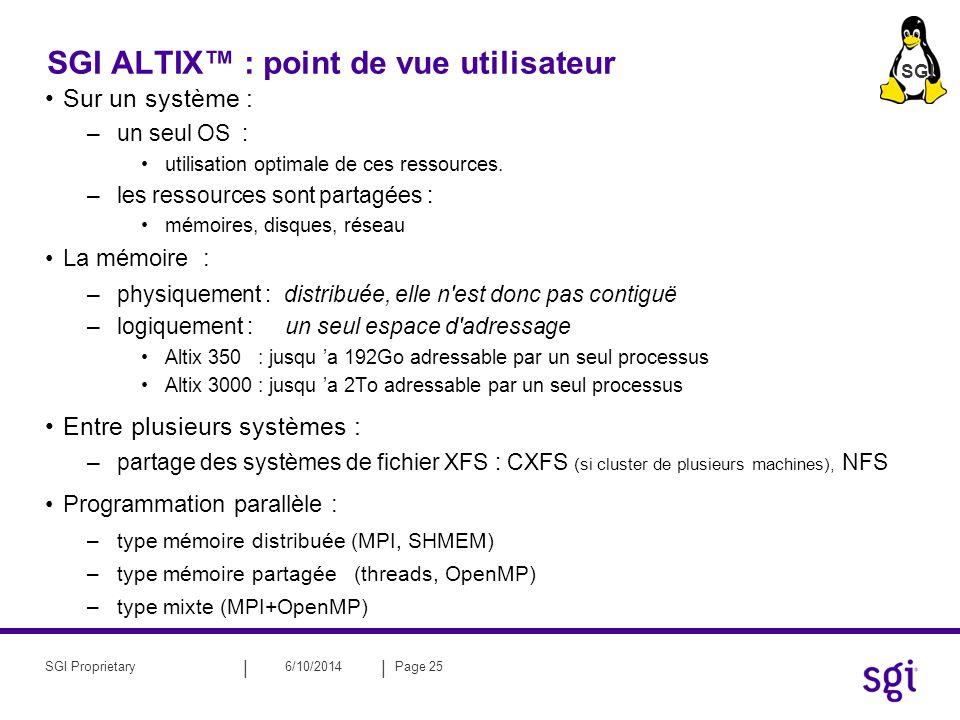 || 6/10/2014Page 25SGI Proprietary SGI ALTIX : point de vue utilisateur Sur un système : –un seul OS : utilisation optimale de ces ressources. –les re