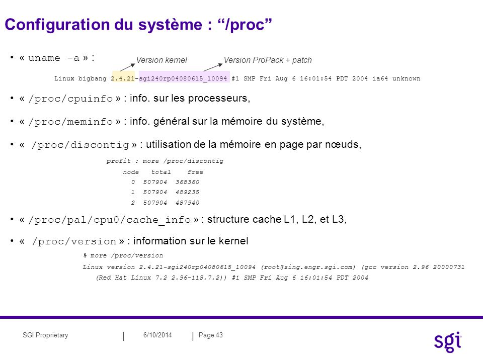 || 6/10/2014Page 43SGI Proprietary Configuration du système : /proc « uname -a » : Linux bigbang 2.4.21-sgi240rp04080615_10094 #1 SMP Fri Aug 6 16:01:
