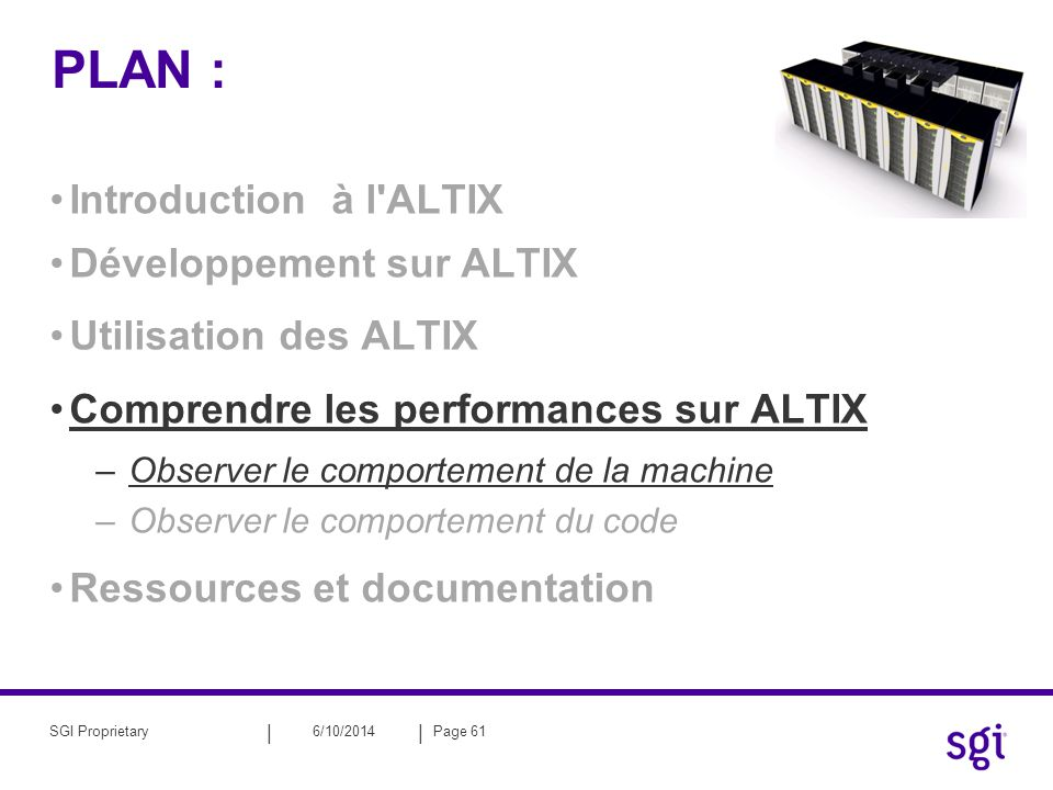 || 6/10/2014Page 61SGI Proprietary PLAN : Introduction à l ALTIX Développement sur ALTIX Utilisation des ALTIX Comprendre les performances sur ALTIX –Observer le comportement de la machine –Observer le comportement du code Ressources et documentation