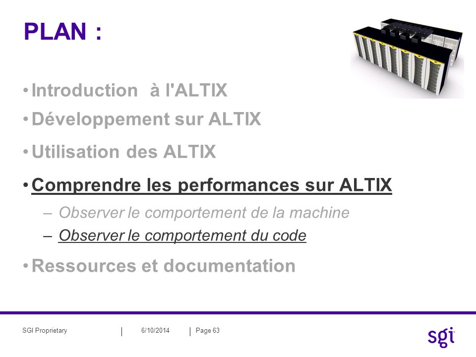 || 6/10/2014Page 63SGI Proprietary PLAN : Introduction à l ALTIX Développement sur ALTIX Utilisation des ALTIX Comprendre les performances sur ALTIX –Observer le comportement de la machine –Observer le comportement du code Ressources et documentation