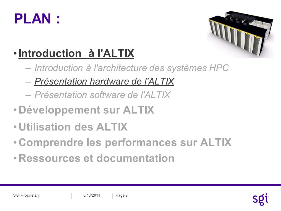 || 6/10/2014Page 10SGI Proprietary Le processeurs Itanium2 ® d INTEL ® Architecture Itanium2 : –Troisième génération Itanium (Madison) –EPIC: Explicit Parallel Instruction Computing –Fréquence : 1.5 Ghz –Puissance crête : 6 Gflops/s 1500 MHz * 2 madd/cycle 6 GFLOPS Intel Itanium2 : –L1I : 16ko ; 64o/line ; 4 way –L1D : write through; 16ko ; 1/- cycle ; 64o/line ; 4 way ; (2ld&2st)/cycle –L2U : write back; 256ko ; 5/6cycle; 128o/line; 8 way; (4ldf) | (2ldf[p]&2stf) –L3U : write back; 6Mo; 12/13cycle ; 128o/line ; 24 way ; 48Go/s –Memory Front Side Bus (FSB) : 128o/line ; 6.4 Go/s