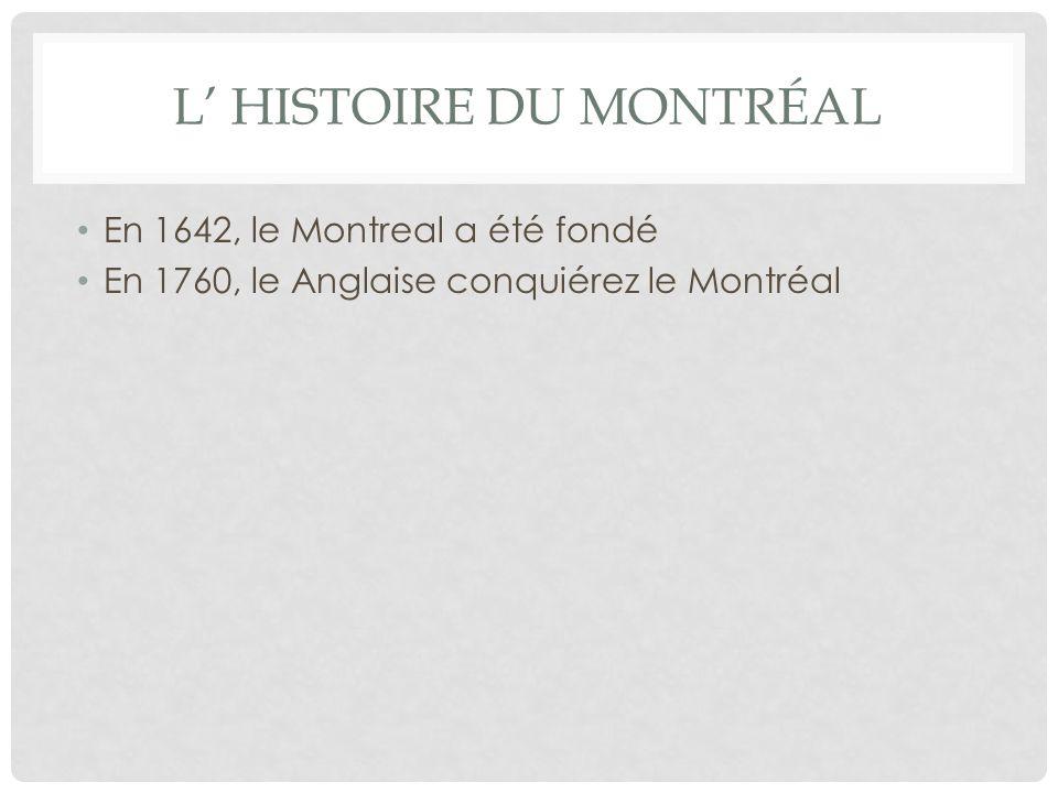 L HISTOIRE DU MONTRÉAL En 1642, le Montreal a été fondé En 1760, le Anglaise conquiérez le Montréal