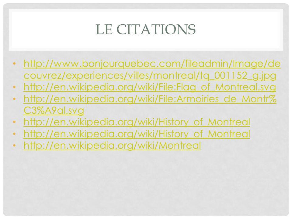 LE CITATIONS http://www.bonjourquebec.com/fileadmin/Image/de couvrez/experiences/villes/montreal/tq_001152_g.jpg http://www.bonjourquebec.com/fileadmin/Image/de couvrez/experiences/villes/montreal/tq_001152_g.jpg http://en.wikipedia.org/wiki/File:Flag_of_Montreal.svg http://en.wikipedia.org/wiki/File:Armoiries_de_Montr% C3%A9al.svg http://en.wikipedia.org/wiki/File:Armoiries_de_Montr% C3%A9al.svg http://en.wikipedia.org/wiki/History_of_Montreal http://en.wikipedia.org/wiki/Montreal