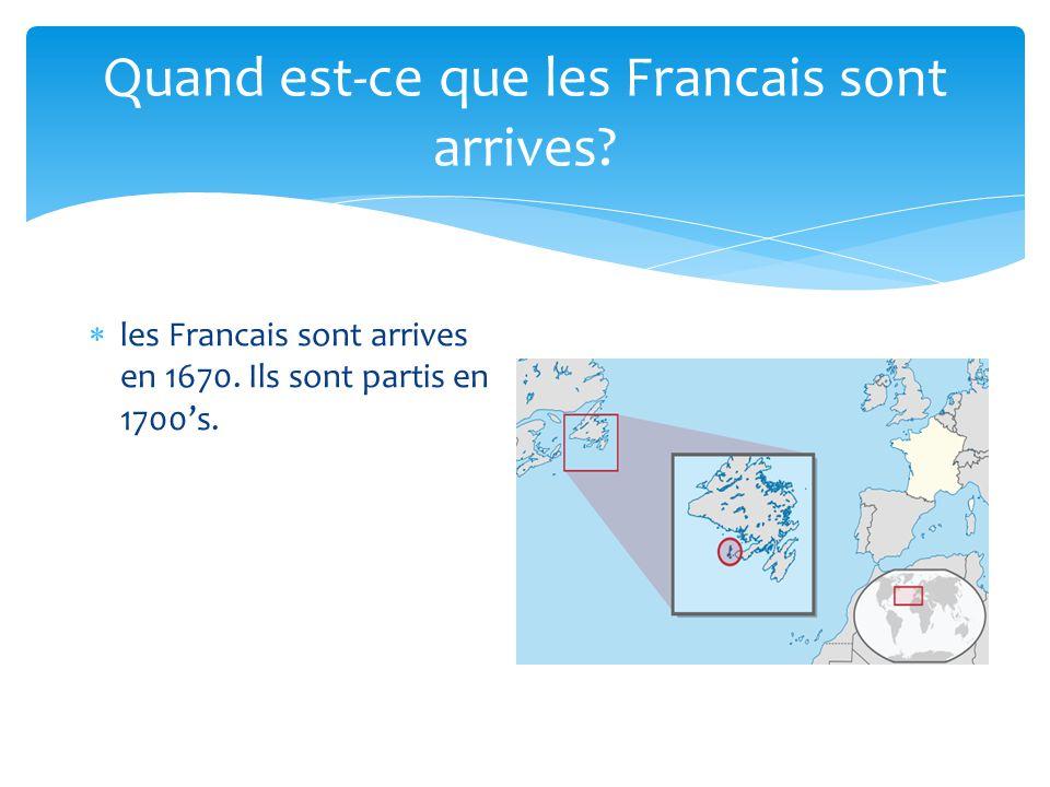 Quand est-ce que les Francais sont arrives? les Francais sont arrives en 1670. Ils sont partis en 1700s.